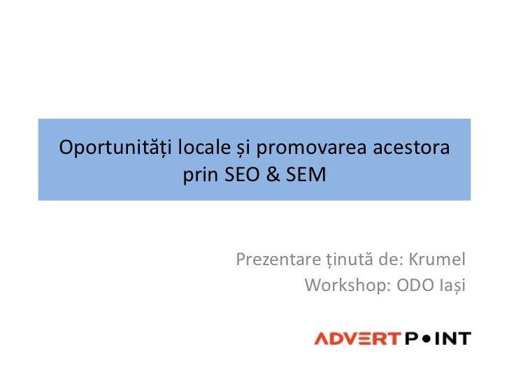 Oportunități locale și promovarea acestora prin SEO & SEM<br />Prezentareținută de: Krumel<br />Workshop: ODO Iași<br />