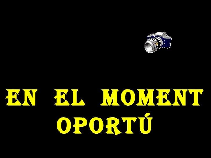 EN  EL  MOMENT OPORTÚ