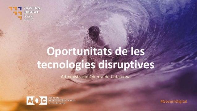 Oportunitats de les tecnologies disruptives Administració Oberta de Catalunya #GovernDigital