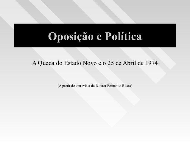 Oposição e Política A Queda do Estado Novo e o 25 de Abril de 1974A Queda do Estado Novo e o 25 de Abril de 1974 (A partir...