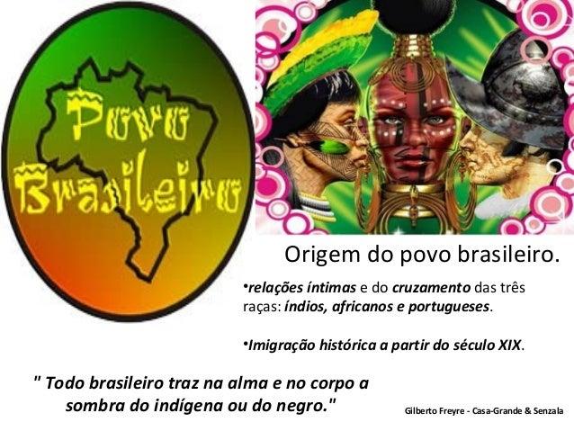 Origem do povo brasileiro. •relações íntimas e do cruzamento das três raças: índios, africanos e portugueses. •Imigração h...