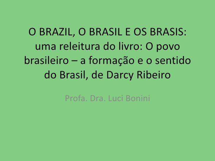 O BRAZIL, O BRASIL E OS BRASIS:  uma releitura do livro: O povo brasileiro – a formação e o sentido do Brasil, de Darcy Ri...