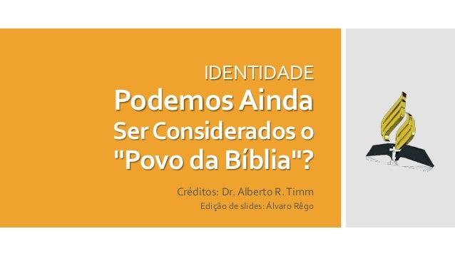 """IDENTIDADE PodemosAinda SerConsiderados o """"Povo da Bíblia""""? Créditos: Dr. Alberto R.Timm Edição de slides: Álvaro Rêgo"""