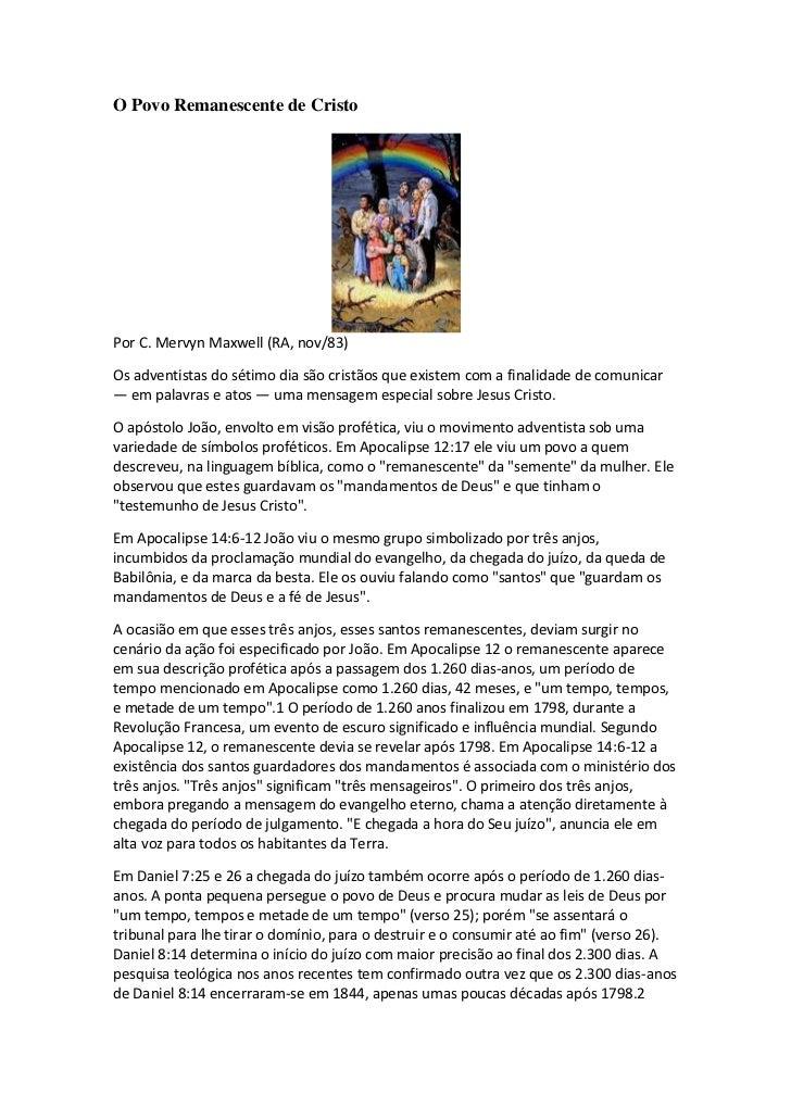 O Povo Remanescente de CristoPor C. Mervyn Maxwell (RA, nov/83)Os adventistas do sétimo dia são cristãos que existem com a...