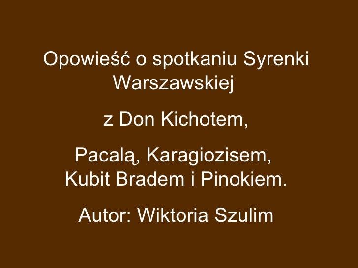 Opowieść o spotkaniu Syrenki Warszawskiej  z Don Kichotem, Pacalą, Karagiozisem,  Kubit Bradem i Pinokiem. Autor: Wiktoria...