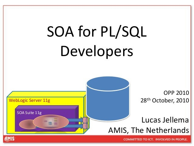 SOA for PL/SQL Developers OPP 2010 28th October, 2010 Lucas Jellema AMIS, The Netherlands WebLogic Server 11g SOA Suite 11g