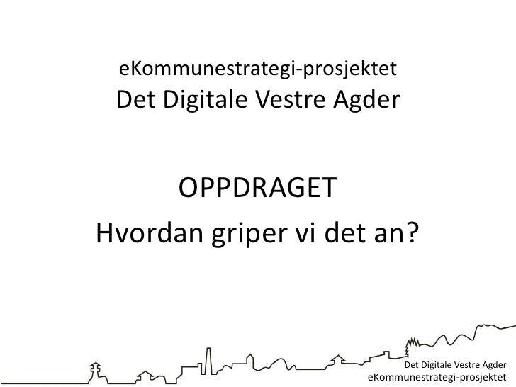 eKommunestrategi-prosjektet Det Digitale Vestre Agder     OPPDRAGETHvordan griper vi det an?                              ...
