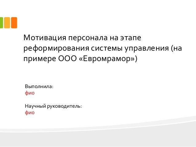 дипломная презентация по управлению кадрами Мотивация персонала на этапе реформирования системы управления на примере ООО Евромрамор Выполнила