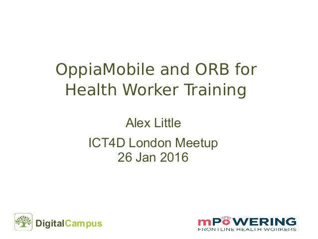 DigitalCampus OppiaMobile and ORB for Health Worker Training Alex Little ICT4D London Meetup 26 Jan 2016
