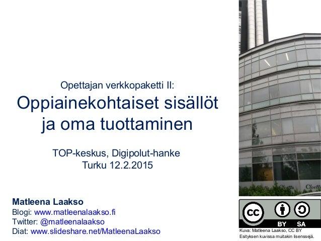 Opettajan verkkopaketti II: Oppiainekohtaiset sisällöt ja oma tuottaminen TOP-keskus, Digipolut-hanke Turku 12.2.2015 Matl...