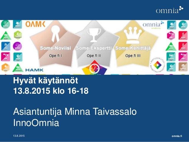 omnia.fi13.8.2015 Hyvät käytännöt 13.8.2015 klo 16-18 Asiantuntija Minna Taivassalo InnoOmnia
