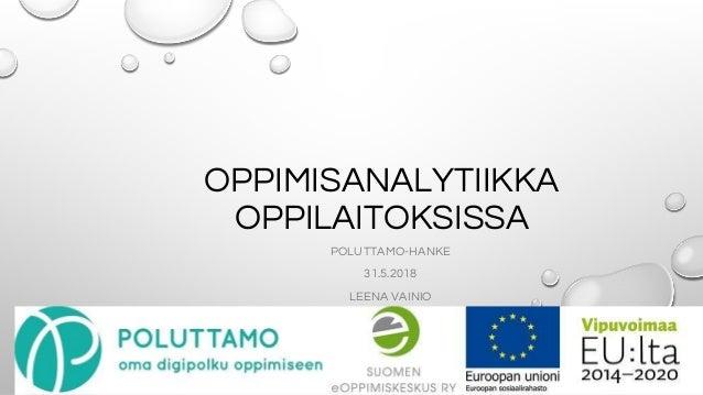 OPPIMISANALYTIIKKA OPPILAITOKSISSA POLUTTAMO-HANKE 31.5.2018 LEENA VAINIO