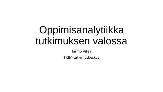 Oppimisanalytiikka tutkimuksen valossa Jarmo Viteli TRIM-tutkimuskeskus