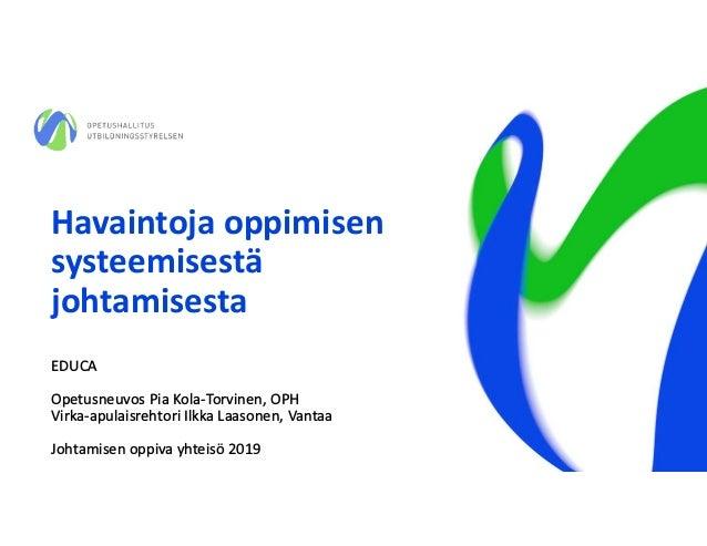 Havaintoja oppimisen systeemisestä johtamisesta EDUCA Opetusneuvos Pia Kola-Torvinen, OPH Virka-apulaisrehtori Ilkka Laaso...