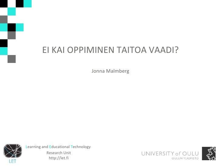EI KAI OPPIMINEN TAITOA VAADI? Jonna Malmberg L earning and  E ducational  T echnology  Research Unit http://let.fi