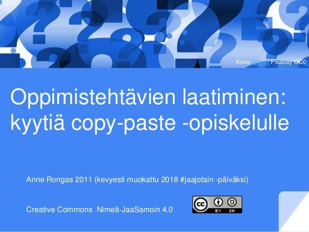 Oppimistehtävien laatiminen: kyytiä copy-paste -opiskelulle Anne Rongas 2011 (kevyesti muokattu 2018 #jaajotain -päiväksi)...