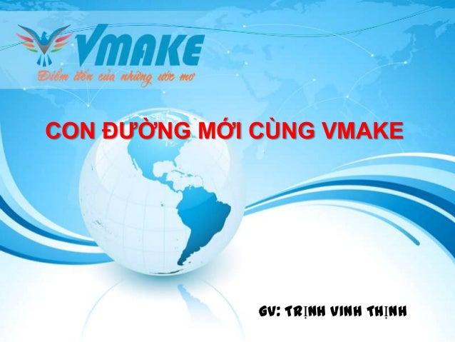 CON ĐƯỜNG MỚI CÙNG VMAKE              GV: TRỊNH VINH THỊNH