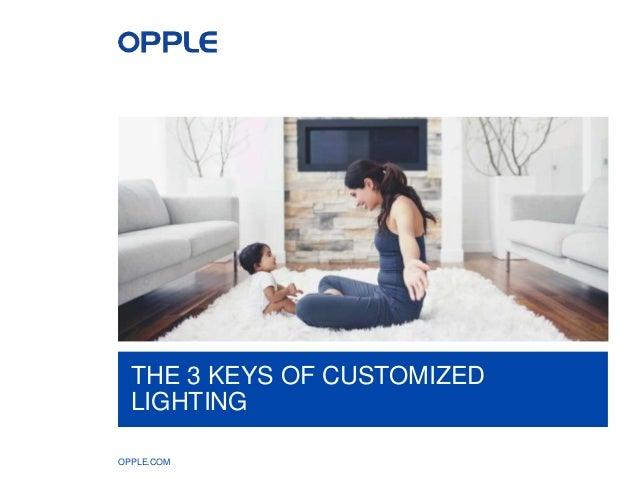 OPPLE.COM THE 3 KEYS OF CUSTOMIZED LIGHTING