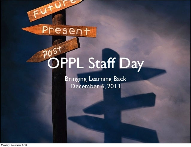 OPPL Staff Day Bringing Learning Back December 6, 2013 Monday, December 9, 13