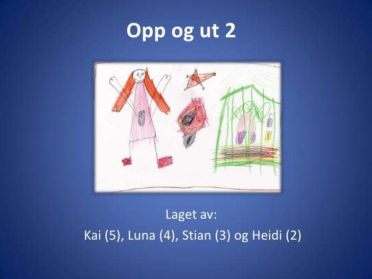 Opp og ut 2<br />Laget av:<br /> Kai (5), Luna (4), Stian (3) og Heidi (2)<br />