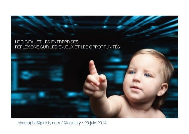 christophe@ginisty.com / @cginisty / 20 juin 2014  LE DIGITAL ET LES ENTREPRISES RÉFLEXIONS SUR LES ENJEUX ET LES OPPORTUN...