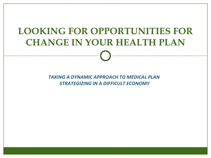 TAKING A DYNAMIC APPROACH TO MEDICAL PLAN  STRATEGIZING IN A DIFFICULT ECONOMY LOOKING FOR OPPORTUNITIES FOR CHANGE IN YOU...