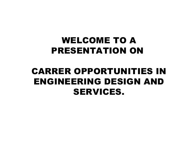 WELCOME TO A PRESENTATION ON CARRER OPPORTUNITIES IN ENGINEERING DESIGN AND SERVICES.