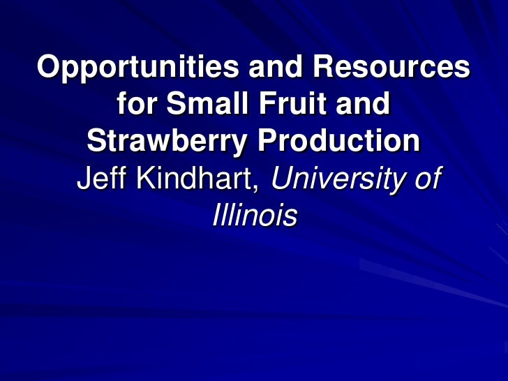 Opportunities and Resources     for Small Fruit and   Strawberry Production  Jeff Kindhart, University of            Illin...