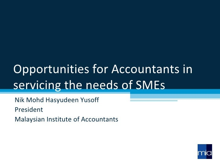 Opportunities for Accountants in servicing the needs of SMEs Nik Mohd Hasyudeen Yusoff President Malaysian Institute of Ac...