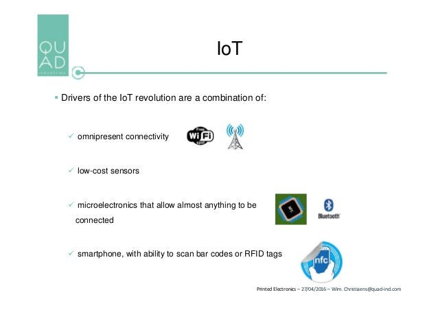 Printed Electronics – 27/04/2016 – Wim. Christiaens@quad-ind.com IoT  Drivers of the IoT revolution are a combination of:...