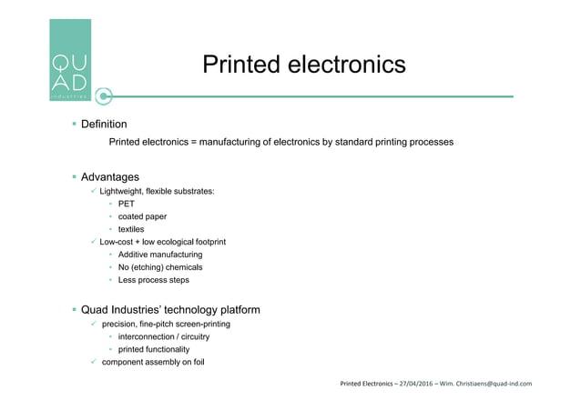 Printed Electronics – 27/04/2016 – Wim. Christiaens@quad-ind.com Printed electronics  Definition Printed electronics = ma...