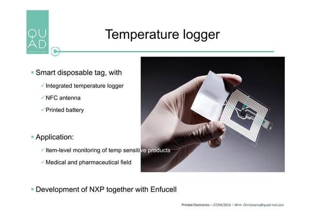 Printed Electronics – 27/04/2016 – Wim. Christiaens@quad-ind.com Temperature logger  Smart disposable tag, with Integrat...