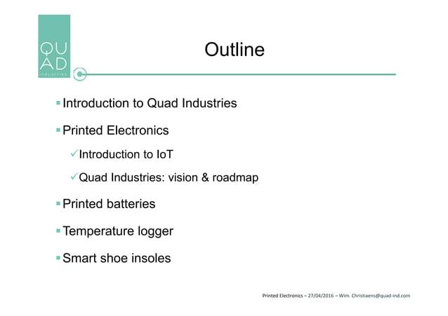Printed Electronics – 27/04/2016 – Wim. Christiaens@quad-ind.com Outline Introduction to Quad Industries Printed Electro...