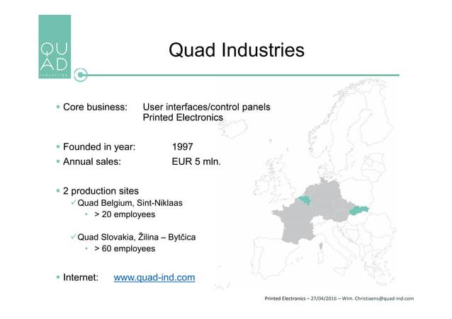 Printed Electronics – 27/04/2016 – Wim. Christiaens@quad-ind.com Quad Industries  Core business: User interfaces/control ...