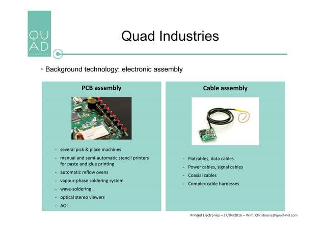 Printed Electronics – 27/04/2016 – Wim. Christiaens@quad-ind.com Quad Industries  Background technology: electronic assem...
