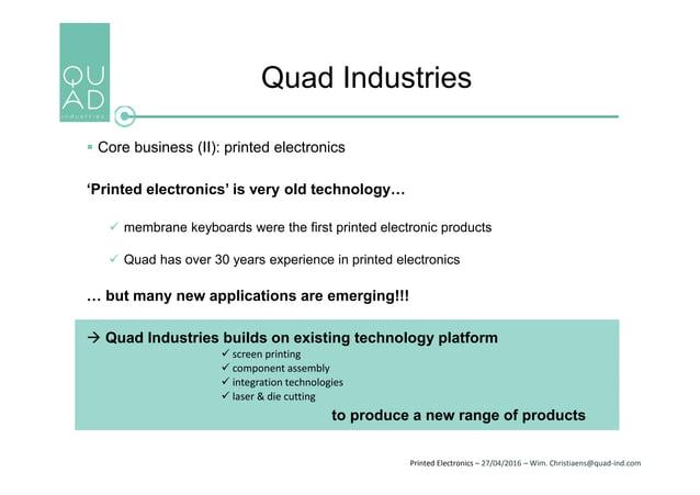 Printed Electronics – 27/04/2016 – Wim. Christiaens@quad-ind.com Quad Industries  Core business (II): printed electronics...