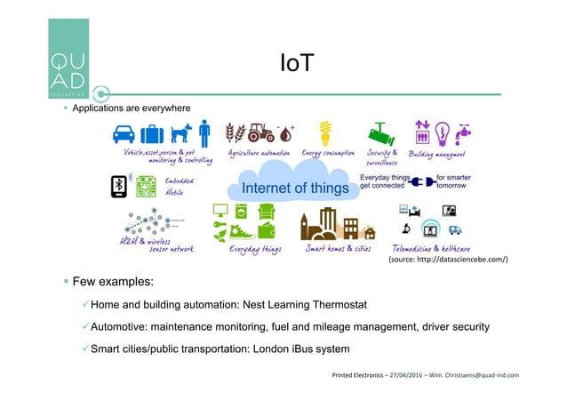 Printed Electronics – 27/04/2016 – Wim. Christiaens@quad-ind.com IoT  Applications are everywhere  Few examples: Home a...