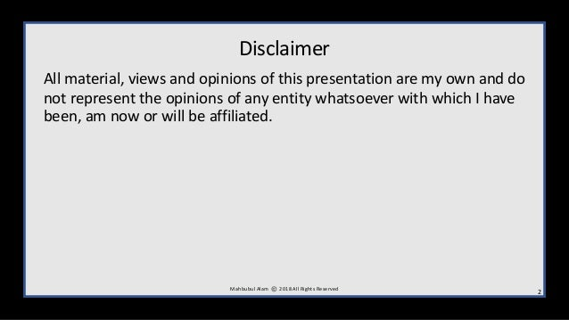 Disclaimer All material, views and opinions of this presentation are my own and do not represent the opinions of any entit...