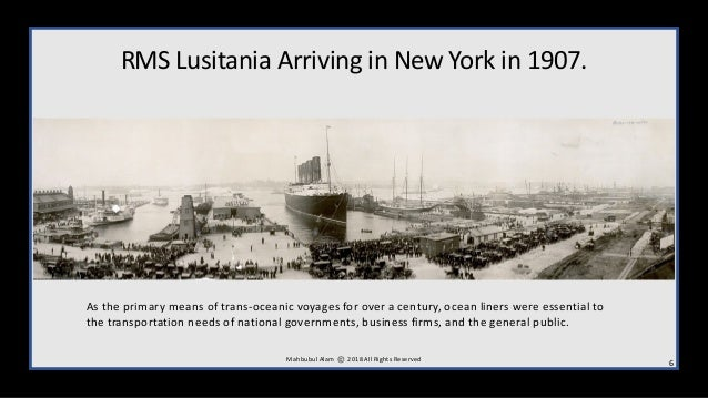 RMS Lusitania Arriving in New York in 1907. M ahbubul Alam 2018 All Rights Reserved 6 As the primary means of trans-oceani...