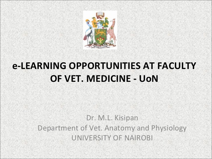e-LEARNING OPPORTUNITIES AT FACULTY OF VET. MEDICINE - UoN Dr. M.L. Kisipan Department of Vet. Anatomy and Physiology UNIV...