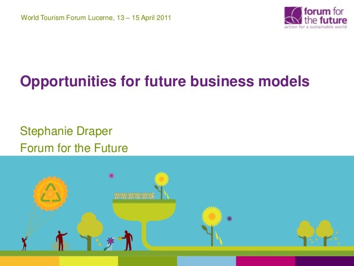 World Tourism Forum Lucerne, 13 – 15 April 2011Opportunities for future business modelsStephanie DraperForum for the Future