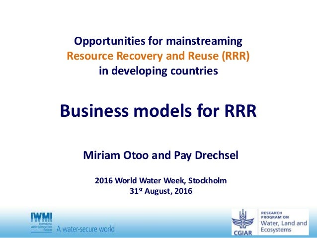 Opportunities for mainstreaming Resource Recovery and Reuse (RRR) in developing countries Business models for RRR Miriam O...
