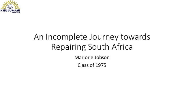 An Incomplete Journey towards Repairing South Africa Marjorie Jobson Class of 1975