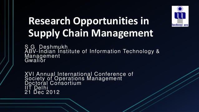 Research Opportunities inSupply Chain ManagementS G DeshmukhABV-Indian Institute of Information Technology &ManagementGwal...