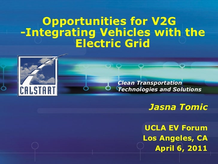Opportunities for V2G -Integrating Vehicles with the Electric Grid Jasna Tomic UCLA EV Forum Los Angeles, CA April 6, 2011...