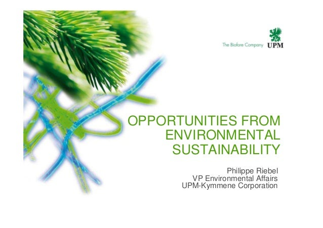 OPPORTUNITIES FROM ENVIRONMENTAL SUSTAINABILITY Philippe Riebel VP Environmental Affairs UPM-Kymmene Corporation