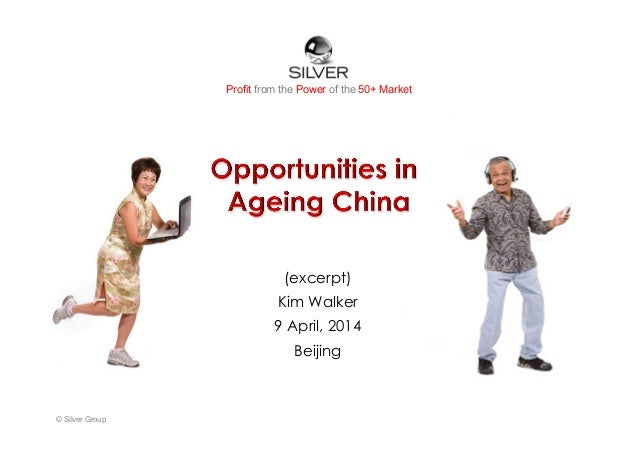 Profit from the Power of the 50+ Market (excerpt) Kim Walker 9 April, 2014 Beijing © Silver Group