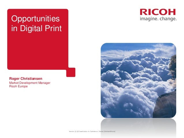 Opportunities in Digital Print  Roger Christiansen Market Development Manager Ricoh Europe  Version: [3.3] Classification:...