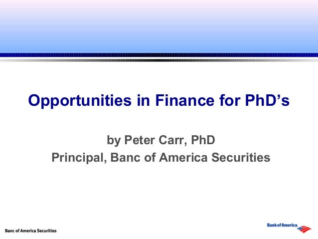 Opportunities in Finance for PhD's             by Peter Carr, PhD   Principal, Banc of America Securities