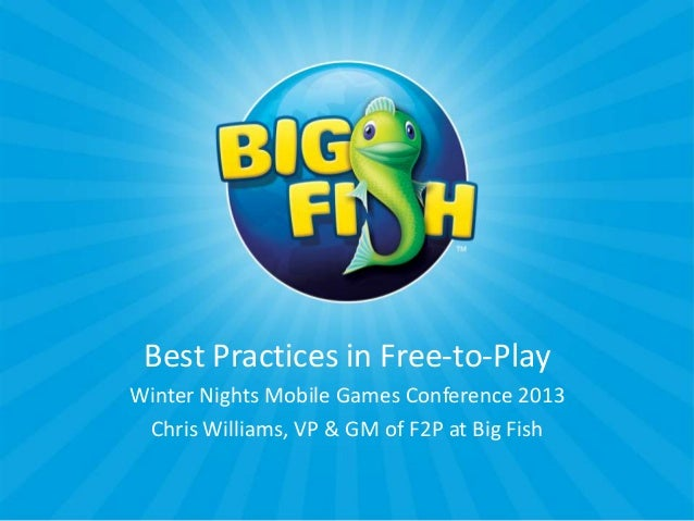 Best Practices in Free-to-PlayWinter Nights Mobile Games Conference 2013 Chris Williams, VP & GM of F2P at Big Fish